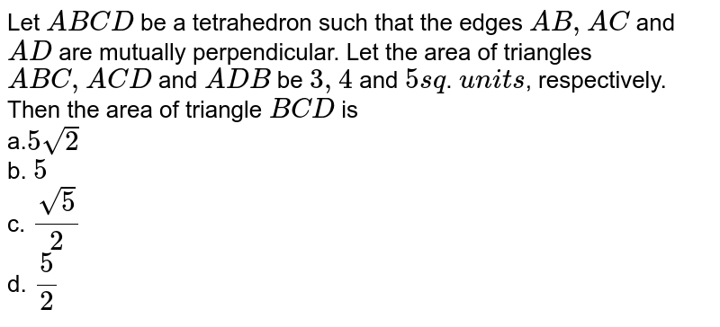 Let `A B C D` be a tetrahedron such that   the edges `A B ,A C` and `A D` are mutually perpendicular. Let the area of   triangles `A B C ,A C D`  and `A D B` be `3, 4` and `5sq`. `units`, respectively. Then the   area of triangle `B C D` is <br> a.`5sqrt(2)` <br> b. `5` <br> c. `(sqrt(5))/2` <br> d. `5/2`