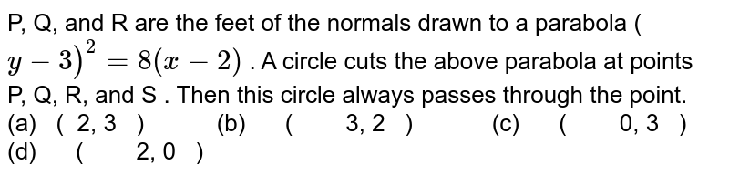 P,Q,  and  R  are the feet of the normals drawn to a parabola     (  `y−3 ) ^2  =8(  x−2 )`  . A circle cuts the above parabola at points   P,Q,R,andS  . Then this circle always passes through the point.    (a) (   2,3    )   (b)      (        3,2    )   (c)      (        0,3    )   (d)      (        2,0    )