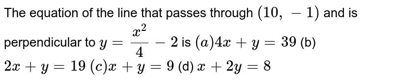 The equation of the line that passes through `(10 ,-1)` and is perpendicular to `y=(x^2)/4-2` is `(a)4x+y=39`  (b) `2x+y=19`  `(c)x+y=9`  (d) `x+2y=8`