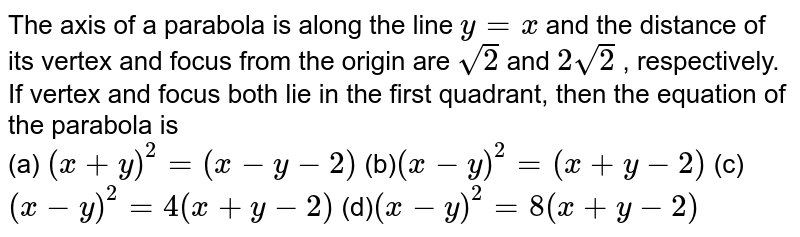 The axis of a parabola is along the line `y=x` and the distance of its vertex and focus from the origin are `sqrt(2)` and `2sqrt(2)` , respectively. If vertex and focus both lie in the first quadrant,   then the equation of the parabola is <br> (a) `(x+y)^2=(x-y-2)`   (b)`(x-y)^2=(x+y-2)`   (c)`(x-y)^2=4(x+y-2)`   (d)`(x-y)^2=8(x+y-2)`