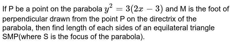 If P be a point on the parabola `y^2=3(2x-3)` and M is the foot of perpendicular drawn from the point P on the directrix of the parabola, then find length of each sides of an equilateral triangle SMP(where S is the focus of the parabola).
