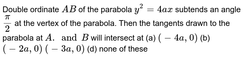 Double ordinate `A B` of the parabola `y^2=4a x` subtends an angle `pi/2` at the vertex of the parabola. Then the tangents drawn to the parabola   at `A .and B` will intersect at (a) `(-4a ,0)`  (b) `(-2a ,0)`  `(-3a ,0)`  (d) none of these