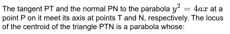 The tangent PT and the normal PN to the parabola  `y^2=4ax` at a point P on it meet its axis at points T and N, respectively. The locus of the centroid of the triangle PTN is a parabola whose: