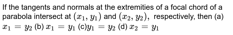 If the tangents and normals at the extremities of a focal chord of a   parabola intersect at `(x_1,y_1)` and `(x_2,y_2),` respectively, then (a)`x_1=y_2`    (b) `x_1=y_1`  (c)`y_1=y_2`    (d) `x_2=y_1`