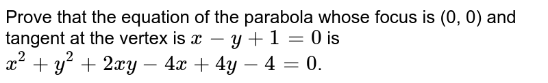 Prove that the equation of the parabola whose focus is (0, 0) and tangent at the vertex is `x-y+1 = 0 ` is `x^2 + y^2 + 2xy - 4x + 4y - 4=0`.