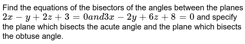 Find the equations of the   bisectors of the angles between the planes `2x-y+2z+3=0a n d3x-2y+6z+8=0` and specify the plane which bisects the acute   angle and the plane which bisects the obtuse angle.