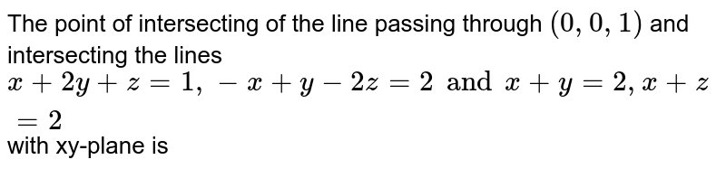 The point of intersecting of the line passing through `(0, 0, 1)` and intersecting the lines `x+2y+z=1, -x+y-2z=2 and x+y=2, x+z=2` with xy-plane is