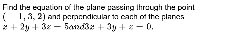 Find the equation of the   plane passing through the point `(-1,3,2)` and perpendicular to each   of the planes `x+2y+3z=5a n d3x+3y+z=0.`