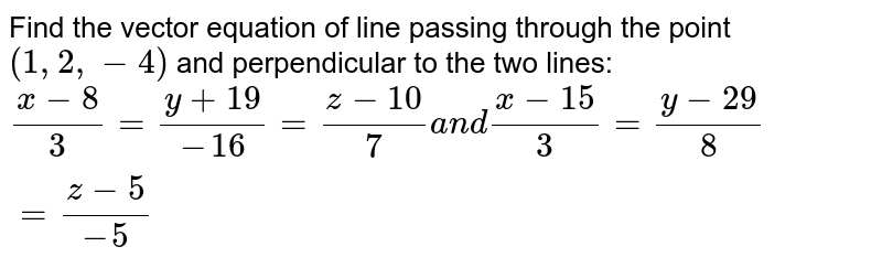 Find the vector equation of   line passing through the point `(1,2,-4)` and perpendicular to the   two lines: `(x-8)/3=(y+19)/(-16)=(z-10)/7a n d(x-15)/3=(y-29)/8=(z-5)/(-5)`