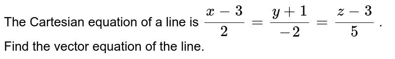 The Cartesian equation of a   line is `(x-3)/2=(y+1)/(-2)=(z-3)/5` . Find the vector equation   of the line.