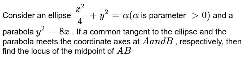 Consider an ellipse `(x^2)/4+y^2=alpha(alpha` is   parameter `>0)` and a   parabola `y^2=8x` . If a common tangent to the ellipse and the   parabola meets the coordinate axes at `Aa n dB` , respectively, then find the locus of the   midpoint of `A Bdot`