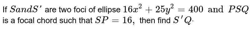 If `Sa n dS '` are two   foci of ellipse `16 x^2+25 y^2=400 and P S Q` is a focal   chord such that `S P=16 ,` then find `S^(prime)Qdot`