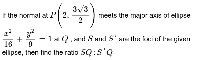 If the normal at `P(2,(3sqrt(3))/2)` meets the   major axis of ellipse `(x^2)/(16)+(y^2)/9=1` at `Q` , and `S` and `S '` are the   foci of the given ellipse, then find the ratio `S Q : S^(prime)Qdot`