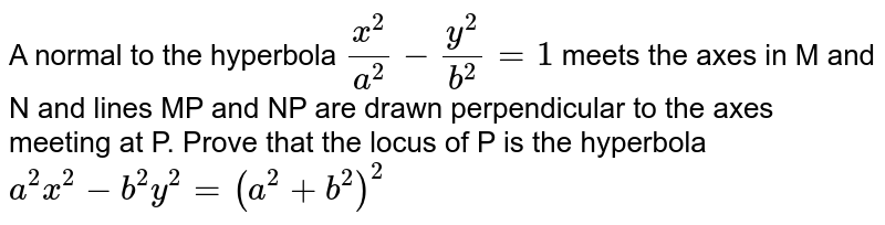 A normal to the hyperbola `(x^(2))/(a^(2))-(y^(2))/(b^(2))=1` meets the axes in M and N and lines MP and NP are drawn perpendicular to the axes meeting at P. Prove that the locus of P is the hyperbola `a^(2)x^(2)-b^(2)y^(2)=(a^(2)+b^(2))^(2)`