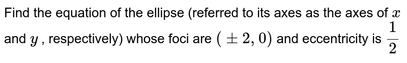 Find the equation of the ellipse (referred to its   axes as the axes of `x` and `y` , respectively) whose foci are `(+-2,0)` and   eccentricity is `1/2`