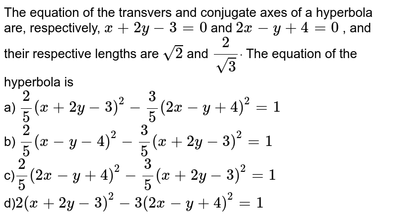 The equation of the transvers and conjugate axes of a hyperbola are,   respectively, `x+2y-3=0` and `2x-y+4=0` , and their respective lengths are `sqrt(2)` and `2/sqrt(3)dot` The equation of the hyperbola is<br> a) `2/5(x+2y-3)^2-3/5(2x-y+4)^2=1` <br> b) `2/5(x-y-4)^2-3/5(x+2y-3)^2=1` <br>  c)`2/5(2x-y+4)^2-3/5(x+2y-3)^2=1` <br>  d)`2(x+2y-3)^2-3(2x-y+4)^2=1`