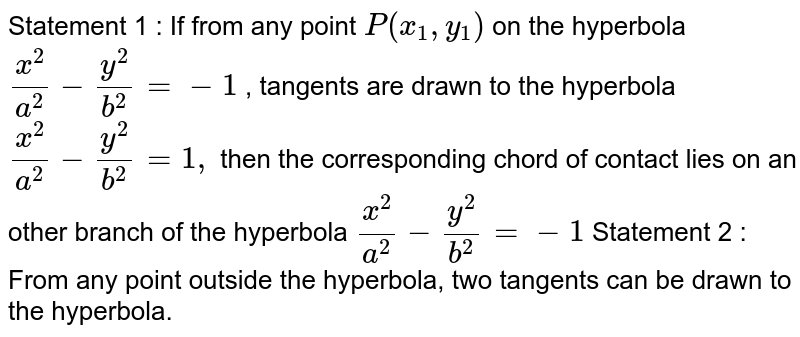Statement 1 : If from any point `P(x_1, y_1)` on the hyperbola `(x^2)/(a^2)-(y^2)/(b^2)=-1` , tangents are drawn to the hyperbola `(x^2)/(a^2)-(y^2)/(b^2)=1,` then the corresponding chord of contact lies on an other branch of the   hyperbola `(x^2)/(a^2)-(y^2)/(b^2)=-1`  Statement 2 : From any point outside the hyperbola,   two tangents can be drawn to the hyperbola.