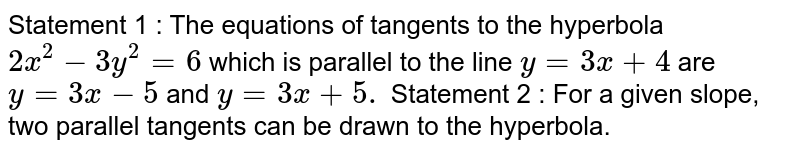 Statement 1 : The equations of tangents to the   hyperbola `2x^2-3y^2=6` which is parallel to the line `y=3x+4` are `y=3x-5` and `y=3x+5.`  Statement 2 : For a given slope, two parallel tangents   can be drawn to the hyperbola.