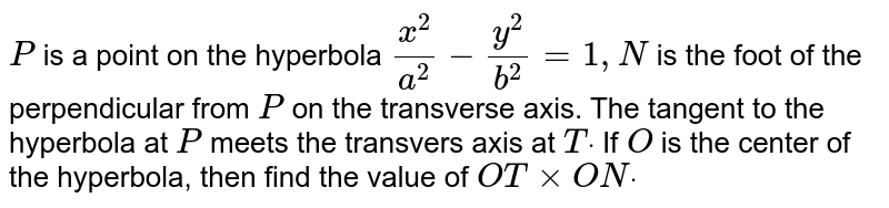 `P` is a point on the hyperbola `(x^2)/(a^2)-(y^2)/(b^2)=1,N` is the foot of the perpendicular from `P` on the transverse axis. The tangent to the hyperbola at `P` meets the transvers axis at `Tdot` If `O` is the center of the hyperbola, then find the value of `O T×O Ndot`