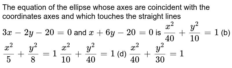 The equation of the ellipse whose axes are coincident with the   coordinates axes and which touches the straight lines `3x-2y-20=0` and `x+6y-20=0` is `(x^2)/(40)+(y^2)/(10)=1`  (b) `(x^2)/5+(y^2)/8=1`  `(x^2)/(10)+(y^2)/(40)=1`  (d) `(x^2)/(40)+(y^2)/(30)=1`