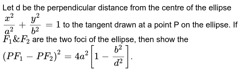 Let d be the perpendicular distance from the centre of the ellipse `x^2/a^2+y^2/b^2=1` to the tangent drawn at a point P on the ellipse. If  `F_1 & F_2` are the two foci of the ellipse, then show the  `(PF_1-PF_2)^2=4a^2[1-b^2/d^2]`.