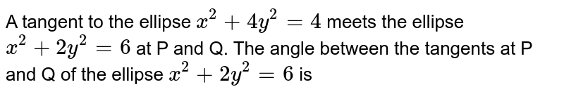A tangent to the ellipse `x^2+4y^2=4` meets the ellipse `x^2+2y^2=6` at P and Q. The angle between the tangents at P and Q of the ellipse `x^2+2y^2=6` is
