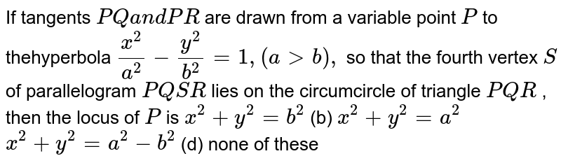 If tangents `P Qa n dP R` are drawn from a variable point `P` to thehyperbola `(x^2)/(a^2)-(y^2)/(b^2)=1,(a > b),` so that the fourth vertex `S` of parallelogram `P Q S R` lies on the circumcircle of triangle `P Q R` , then the locus of `P` is `x^2+y^2=b^2`  (b) `x^2+y^2=a^2`  `x^2+y^2=a^2-b^2`  (d) none of these