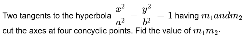 Two tangents to the hyperbola `(x^2)/(a^2)-(y^2)/(b^2)=1` having `m_1a n dm_2` cut the axes at four concyclic points. Fid the value of `m_1m_2dot`