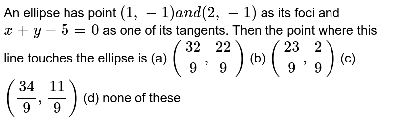 An ellipse has point `(1,-1)a n d(2,-1)` as its foci and `x+y-5=0` as one of its tangents. Then the point where this line touches the   ellipse is (a) `((32)/9,(22)/9)`  (b) `((23)/9,2/9)` (c) `((34)/9,(11)/9)`  (d) none of these