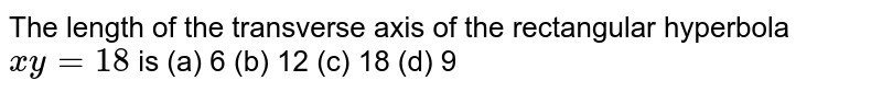 The length of the transverse axis of the rectangular hyperbola `x y=18` is (a) 6 (b) 12 (c) 18   (d) 9