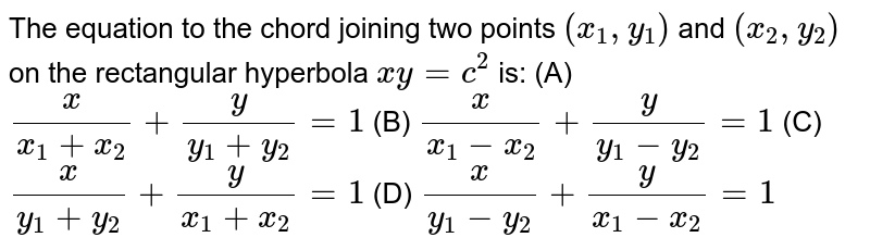 The equation to the chord joining two points `(x_1,y_1)` and `(x_2,y_2)` on the rectangular hyperbola `xy=c^2`  is: (A)  `x/(x_1+x_2)+y/(y_1+y_2)=1`  (B)  `x/(x_1-x_2)+y/(y_1-y_2)=1`  (C)  `x/(y_1+y_2)+y/(x_1+x_2)=1`  (D)  `x/(y_1-y_2)+y/(x_1-x_2)=1`