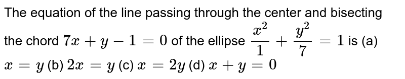 The equation of the line passing through the center and bisecting the   chord `7x+y-1=0` of the ellipse `(x^2)/1+(y^2)/7=1` is (a)`x=y`  (b) `2x=y`  (c) `x=2y`  (d) `x+y=0`