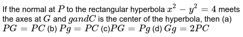 If the normal at `P` to the rectangular hyperbola `x^2-y^2=4` meets the axes at `G` and `ga n dC` is the center of the hyperbola, then (a)`P G=P C`  (b) `Pg=P C`  (c)`P G=Pg`  (d) `Gg=2P C`