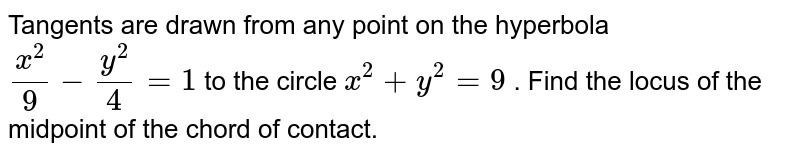 Tangents are drawn from any point on the hyperbola `(x^2)/9-(y^2)/4=1` to the circle `x^2+y^2=9` . Find the locus of the midpoint of the chord of contact.