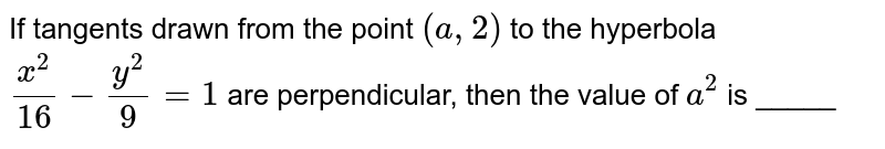 If tangents drawn from the point `(a ,2)` to the hyperbola `(x^2)/(16)-(y^2)/9=1` are perpendicular, then the value of `a^2` is _____