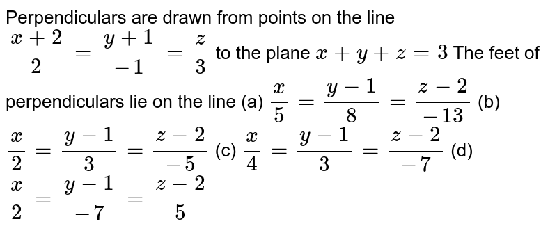 Perpendiculars are drawn from points on the line  `(x+2)/2=(y+1)/(-1)=z/3` to the plane `x + y + z=3` The feet of perpendiculars lie on the line (a) `x/5=(y-1)/8=(z-2)/(-13)` (b) `x/2=(y-1)/3=(z-2)/(-5)` (c) `x/4=(y-1)/3=(z-2)/(-7)` (d) `x/2=(y-1)/(-7)=(z-2)/5`