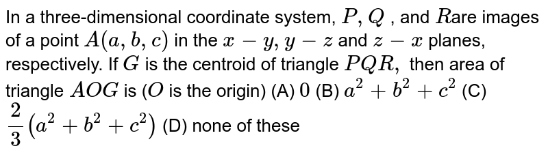 In a three-dimensional  coordinate system, `P ,Q` , and `R`are images of a point `A(a ,b ,c)` in the `x-y ,y-z` and `z-x` planes,   respectively. If `G` is the centroid of triangle `P Q R ,`  then area of triangle `AOG` is (`O` is the origin) (A)  `0`  (B)   `a^2+b^2+c^2`  (C)  `2/3(a^2+b^2+c^2)`  (D)   none of these