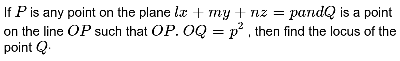 If `P` is any point on the plane `l x+m y+n z=pa n dQ` is a point on the line `O P` such that `O P.O Q=p^2` , then find the locus of   the point `Qdot`