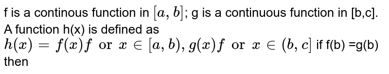 f is a continous function in `[a, b]`; g is a continuous function in [b,c]. A function h(x) is defined as `h(x)=f(x) for x in [a,b) , g(x) for x in (b,c]` if f(b) =g(b) then