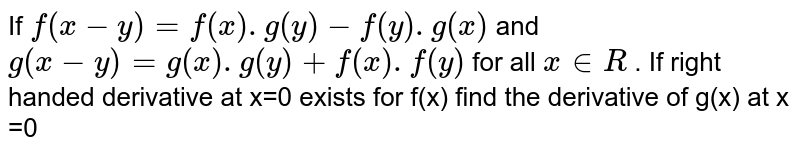 If `f(x-y)=f(x).g(y)-f(y).g(x)` and `g(x-y)=g(x).g(y)+f(x).f(y)` for all `x in R` . If right handed derivative at x=0 exists for f(x) find the derivative of g(x) at x =0