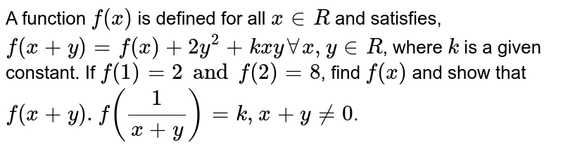 A function `f (x)` is defined for all `x in R` and satisfies, `f(x + y) = f (x) + 2y^2 + kxy AA x, y in R`, where  `k` is a given constant. If  `f(1) = 2 and f(2) = 8`, find `f(x)` and show that  `f (x+y).f(1/(x+y))=k,x+y != 0`.