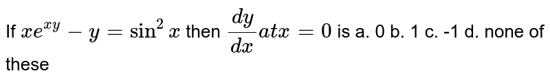 If `x e^(x y)-y=sin^2x` then `(dy)/(dx)a tx=0` is a. 0 b. 1 c. -1 d. none of these