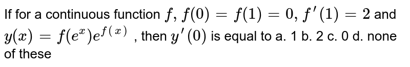 If for a continuous function `f,f(0)=f(1)=0,f^(prime)(1)=2` and `y(x)=f(e^x)e^(f(x))` , then `y^(prime)(0)` is equal to a. 1   b. 2 c. 0 d. none of these