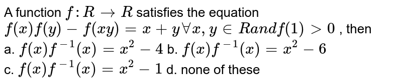 A function `f: R -> R` satisfies the equation `f(x)f(y)-f(x y)=x+yAAx ,y in  Ra n df(1)>0` , then<br> a. `f(x)f^(-1)(x)=x^2-4` b. `f(x)f^(-1)(x)=x^2-6` <br> c. `f(x)f^(-1)(x)=x^2-1` d. none of these