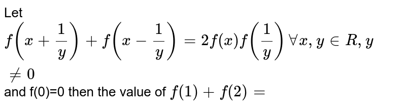 Let  `f(x+1/y) +f(x-1/y) =2f(x) f(1/y)  AA x, y in R , y!=0` and f(0)=0 then the value of `f(1) +f(2)=`