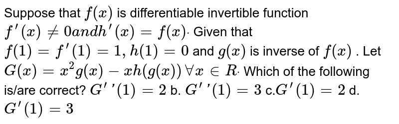 Suppose that `f(x)` is   differentiable invertible function `f^(prime)(x)!=0a n dh^(prime)(x)=f(x)dot` Given that `f(1)=f^(prime)(1)=1,h(1)=0` and `g(x)` is inverse of `f(x)` . Let `G(x)=x^2g(x)-x h(g(x))AAx in  Rdot` Which of the following is/are correct? `G^(prime)'(1)=2` b. `G^(prime)'(1)=3`  c.`G^(prime)(1)=2` d. `G^(prime)(1)=3`