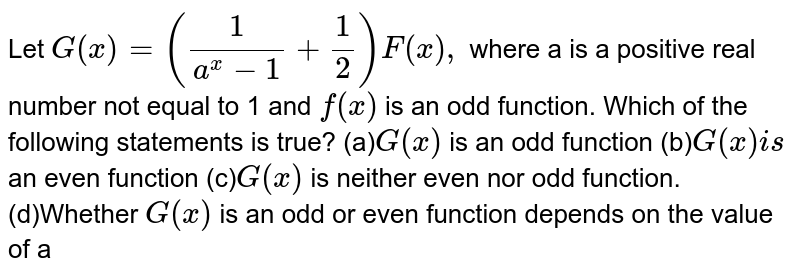 Let `G(x)=(1/(a^x-1)+1/2)F(x),` where a is a positive real number not equal to 1 and `f(x)` is an odd function. Which of the following statements is true? (a)`G(x)` is an odd function (b)`G(x)i s` an even function (c)`G(x)` is   neither even nor odd function. (d)Whether `G(x)` is an odd or even function   depends on the value of a