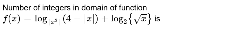 Number of integers in domain of function  `f(x) =log_( x^2 )(4- x )+log_2{sqrt(x)}` is