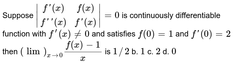 Suppose `|[f'(x),f(x)],[f''(x),f'(x)]|=0` is continuously differentiable function with `f^(prime)(x)!=0` and satisfies `f(0)=1` and `f'(0)=2` then `(lim)_(x->0)(f(x)-1)/x` is `1//2` b. `1` c. `2` d. `0`