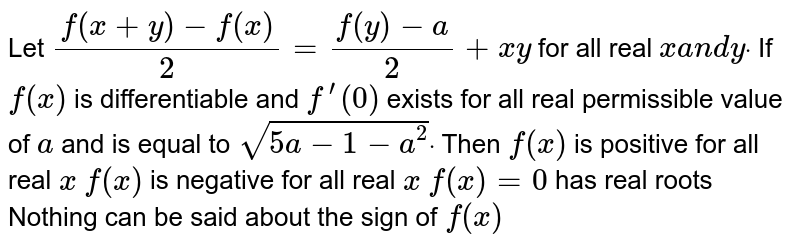 Let `(f(x+y)-f(x))/2=(f(y)-a)/2+x y` for all real `xa n dydot` If `f(x)` is differentiable and `f^(prime)(0)` exists for all real permissible value of `a` and is equal to `sqrt(5a-1-a^2)dot` Then `f(x)` is positive for   all real `x`  `f(x)` is negative for   all real `x`  `f(x)=0` has real roots Nothing can be said about the sign of `f(x)`